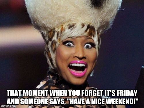 "Happy Minaj | THAT MOMENT WHEN YOU FORGET IT'S FRIDAY AND SOMEONE SAYS, ""HAVE A NICE WEEKEND!"" 
