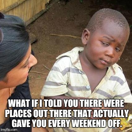 Third World Skeptical Kid Meme | WHAT IF I TOLD YOU THERE WERE PLACES OUT THERE THAT ACTUALLY GAVE YOU EVERY WEEKEND OFF. | image tagged in memes,third world skeptical kid | made w/ Imgflip meme maker