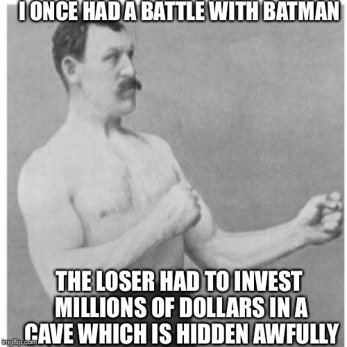 Overly Manly Man Meme | I ONCE HAD A BATTLE WITH BATMAN THE LOSER HAD TO INVEST MILLIONS OF DOLLARS IN A CAVE WHICH IS HIDDEN AWFULLY | image tagged in memes,overly manly man | made w/ Imgflip meme maker
