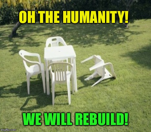 OH THE HUMANITY! WE WILL REBUILD! | made w/ Imgflip meme maker