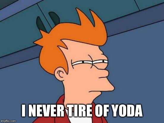 Futurama Fry Meme | I NEVER TIRE OF YODA | image tagged in memes,futurama fry | made w/ Imgflip meme maker