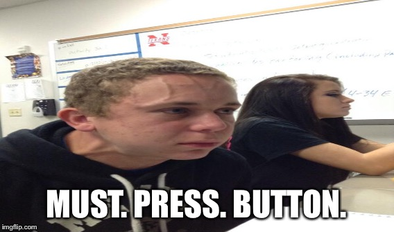 MUST. PRESS. BUTTON. | made w/ Imgflip meme maker