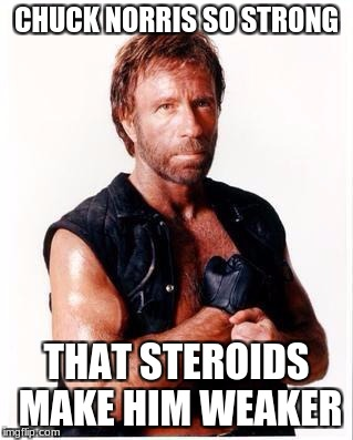 Strong Chuck Norris | CHUCK NORRIS SO STRONG THAT STEROIDS MAKE HIM WEAKER | image tagged in memes,chuck norris flex,chuck norris,strong,steroids,funny | made w/ Imgflip meme maker