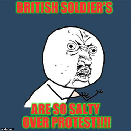 Y U No Meme | BRITISH SOLDIER'S ARE SO SALTY OVER PROTEST!!!! | image tagged in memes,y u no | made w/ Imgflip meme maker