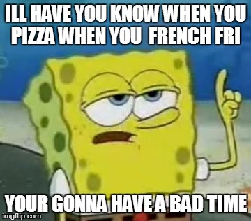 Ill Have You Know Spongebob Meme | ILL HAVE YOU KNOW WHEN YOU PIZZA WHEN YOU  FRENCH FRI YOUR GONNA HAVE A BAD TIME | image tagged in memes,ill have you know spongebob | made w/ Imgflip meme maker
