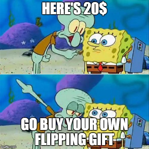 Talk To Spongebob | HERE'S 20$ GO BUY YOUR OWN FLIPPING GIFT | image tagged in memes,talk to spongebob | made w/ Imgflip meme maker