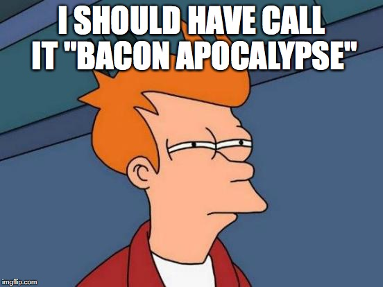 "Futurama Fry Meme | I SHOULD HAVE CALL IT ""BACON APOCALYPSE"" 