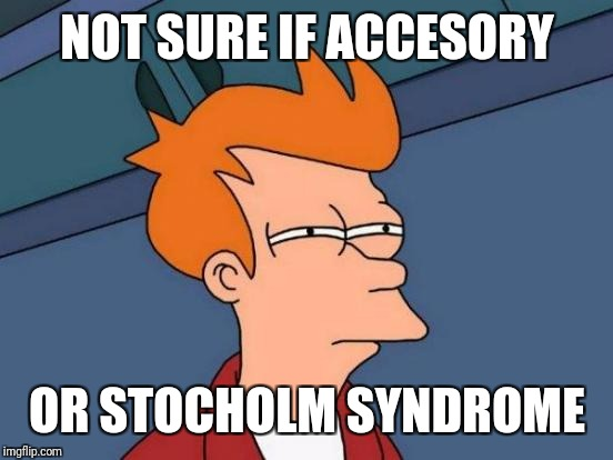 Futurama Fry Meme | NOT SURE IF ACCESORY OR STOCHOLM SYNDROME | image tagged in memes,futurama fry | made w/ Imgflip meme maker