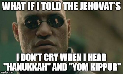 "Matrix Morpheus Meme | WHAT IF I TOLD THE JEHOVAT'S I DON'T CRY WHEN I HEAR ""HANUKKAH"" AND ""YOM KIPPUR"" 