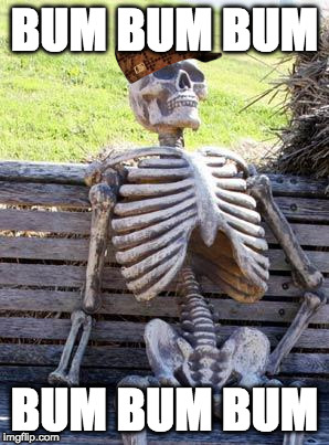 Waiting Skeleton Meme | BUM BUM BUM BUM BUM BUM | image tagged in memes,waiting skeleton,scumbag | made w/ Imgflip meme maker