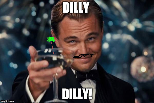 Leonardo Dicaprio Cheers Meme | DILLY DILLY! | image tagged in memes,leonardo dicaprio cheers | made w/ Imgflip meme maker