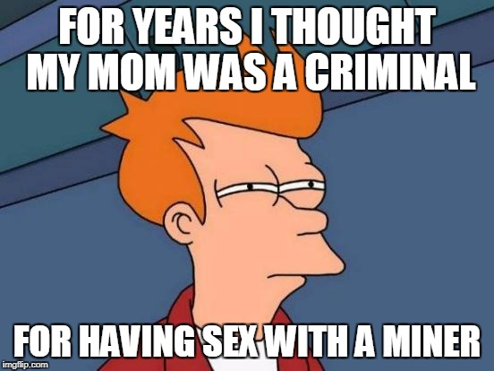 Futurama Fry Meme | FOR YEARS I THOUGHT MY MOM WAS A CRIMINAL FOR HAVING SEX WITH A MINER | image tagged in memes,futurama fry | made w/ Imgflip meme maker