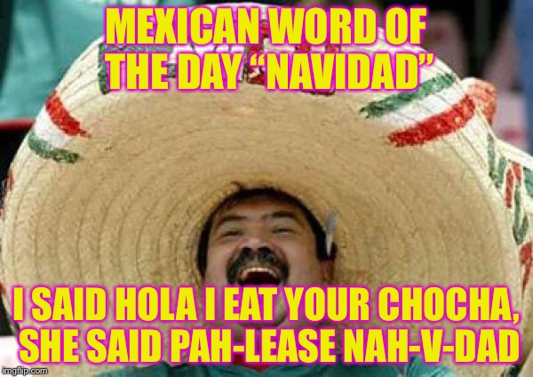 "Merry Dankness | MEXICAN WORD OF THE DAY ""NAVIDAD"" I SAID HOLA I EAT YOUR CHOCHA, SHE SAID PAH-LEASE NAH-V-DAD 