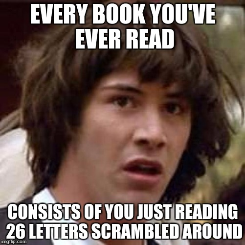 Conspiracy Keanu Meme | EVERY BOOK YOU'VE EVER READ CONSISTS OF YOU JUST READING 26 LETTERS SCRAMBLED AROUND | image tagged in memes,conspiracy keanu,facts,weird | made w/ Imgflip meme maker