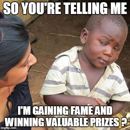 Third World Skeptical Kid Meme | SO YOU'RE TELLING ME I'M GAINING FAME AND WINNING VALUABLE PRIZES ? | image tagged in memes,third world skeptical kid | made w/ Imgflip meme maker