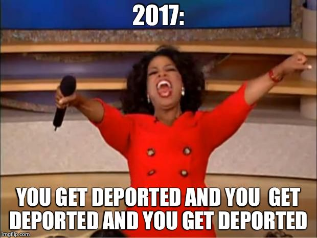 Oprah You Get A Meme | 2017: YOU GET DEPORTED AND YOU  GET DEPORTED AND YOU GET DEPORTED | image tagged in memes,oprah you get a | made w/ Imgflip meme maker