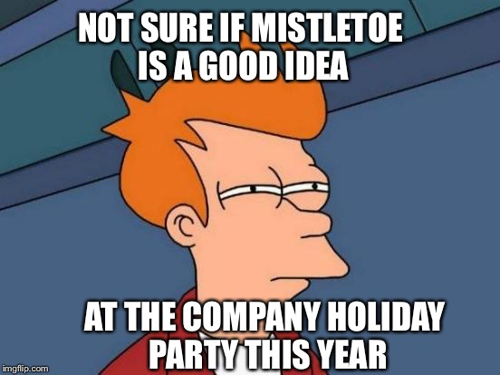 Hold up on the mistletoe fellas | NOT SURE IF MISTLETOE IS A GOOD IDEA AT THE COMPANY HOLIDAY PARTY THIS YEAR | image tagged in memes,futurama fry,christmas,mistletoe | made w/ Imgflip meme maker