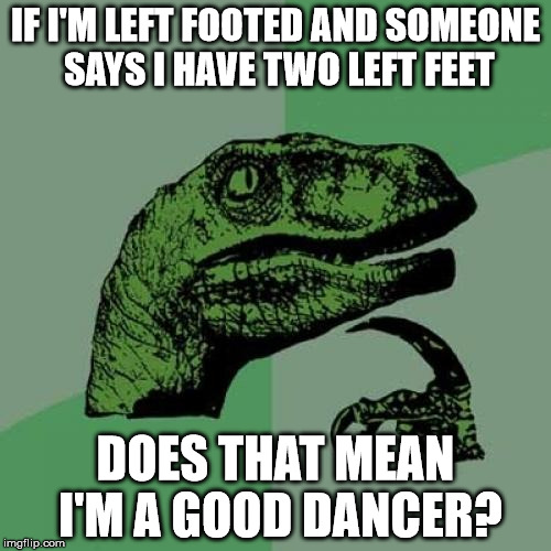 Philosoraptor Meme | IF I'M LEFT FOOTED AND SOMEONE SAYS I HAVE TWO LEFT FEET DOES THAT MEAN I'M A GOOD DANCER? | image tagged in memes,philosoraptor | made w/ Imgflip meme maker