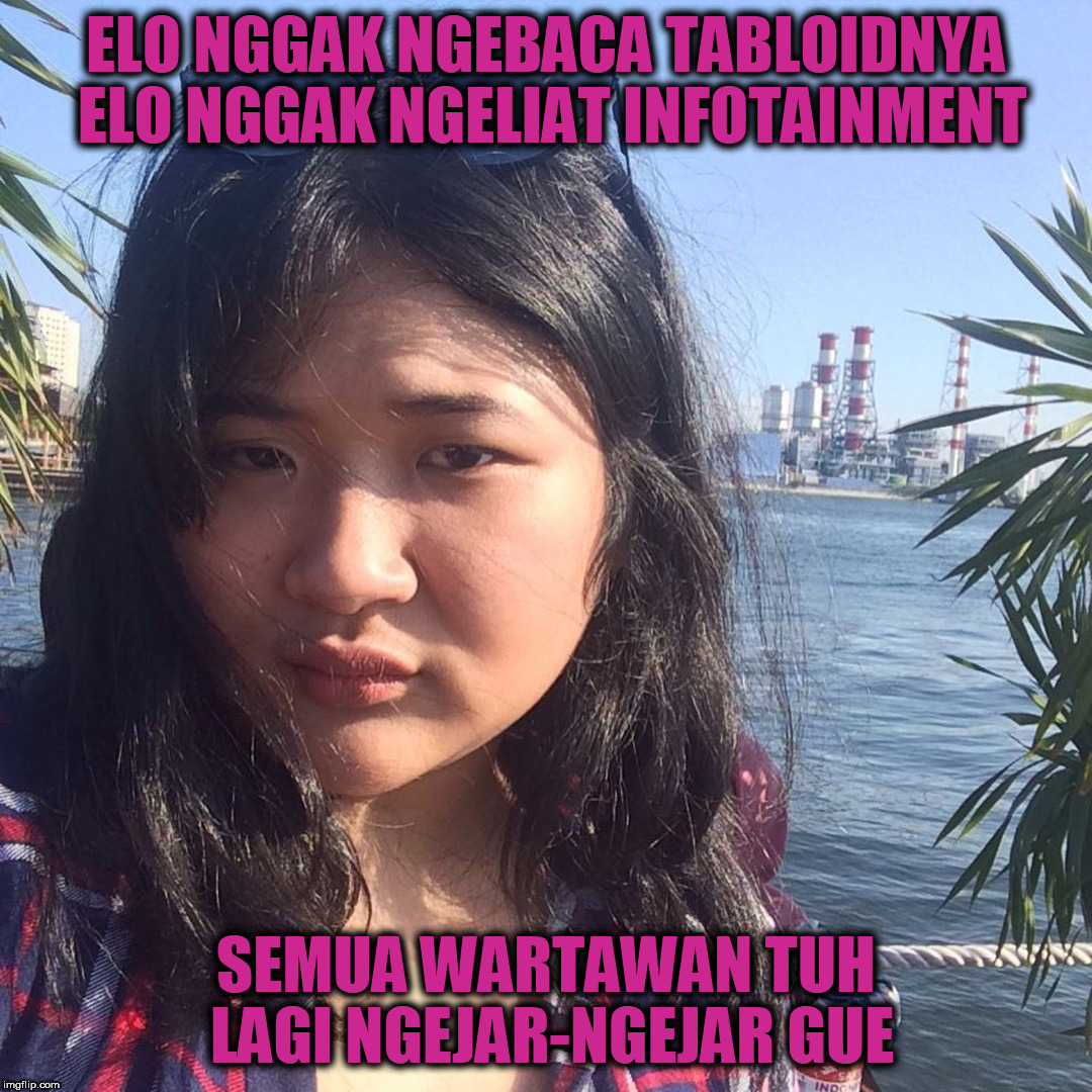 Alya Kaza Fathiya | ELO NGGAK NGEBACA TABLOIDNYA ELO NGGAK NGELIAT INFOTAINMENT SEMUA WARTAWAN TUH LAGI NGEJAR-NGEJAR GUE | image tagged in information,entertainment,artist | made w/ Imgflip meme maker