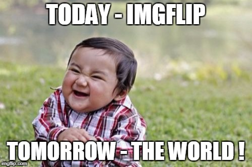 Evil Toddler Meme | TODAY - IMGFLIP TOMORROW - THE WORLD ! | image tagged in memes,evil toddler | made w/ Imgflip meme maker