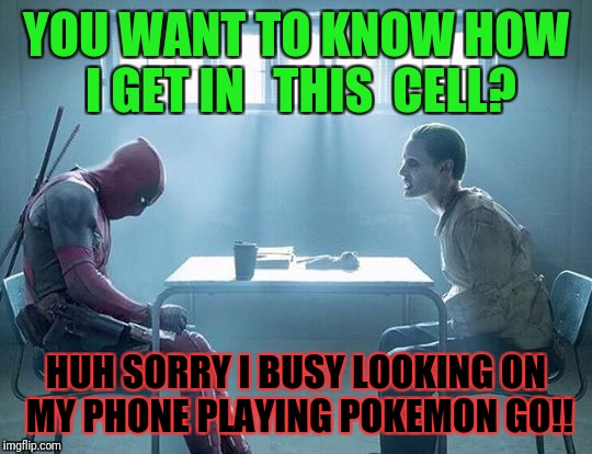 Joker and deadpool | YOU WANT TO KNOW HOW I GET IN   THIS  CELL? HUH SORRY I BUSY LOOKING ON MY PHONE PLAYING POKEMON GO!! | image tagged in joker and deadpool | made w/ Imgflip meme maker
