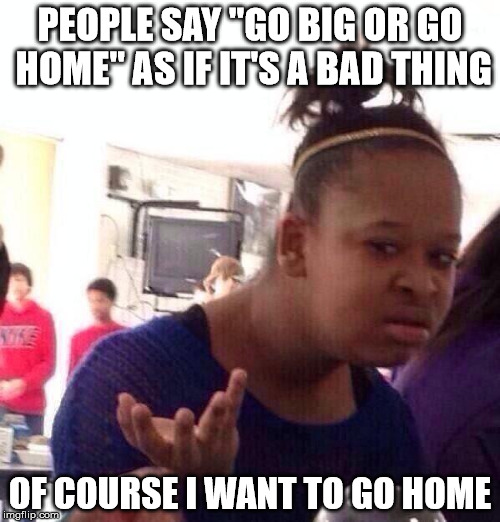 "Black Girl Wat Meme | PEOPLE SAY ""GO BIG OR GO HOME"" AS IF IT'S A BAD THING OF COURSE I WANT TO GO HOME 