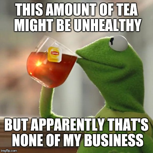 But Thats None Of My Business Meme | THIS AMOUNT OF TEA MIGHT BE UNHEALTHY BUT APPARENTLY THAT'S NONE OF MY BUSINESS | image tagged in memes,but thats none of my business,kermit the frog | made w/ Imgflip meme maker