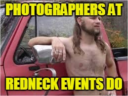 PHOTOGRAPHERS AT REDNECK EVENTS DO | made w/ Imgflip meme maker