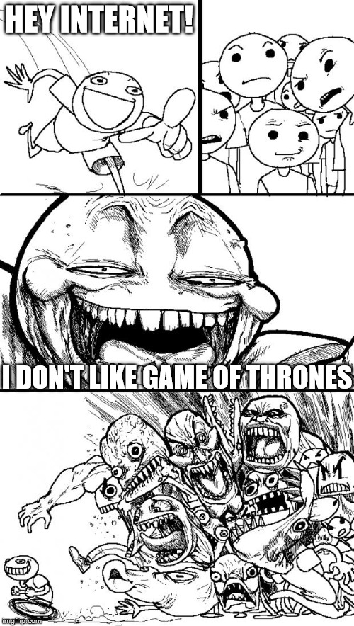 Hey Internet Meme | HEY INTERNET! I DON'T LIKE GAME OF THRONES | image tagged in memes,hey internet | made w/ Imgflip meme maker