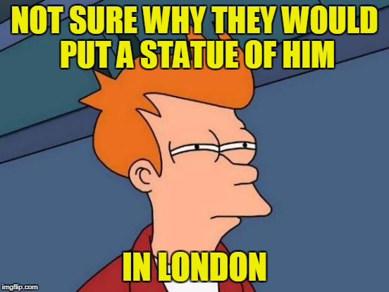 Futurama Fry Meme | NOT SURE WHY THEY WOULD PUT A STATUE OF HIM IN LONDON | image tagged in memes,futurama fry | made w/ Imgflip meme maker