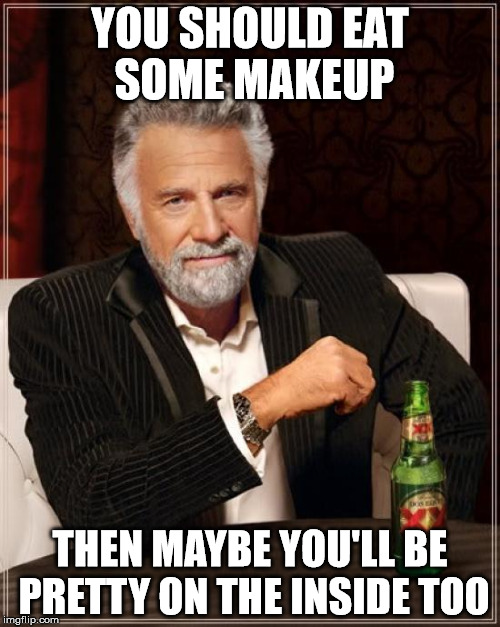 The Most Interesting Man In The World Meme | YOU SHOULD EAT SOME MAKEUP THEN MAYBE YOU'LL BE PRETTY ON THE INSIDE TOO | image tagged in memes,the most interesting man in the world | made w/ Imgflip meme maker