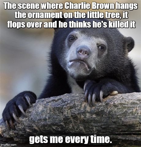 Confession Bear Meme | The scene where Charlie Brown hangs the ornament on the little tree, it flops over and he thinks he's killed it gets me every time. | image tagged in memes,confession bear | made w/ Imgflip meme maker