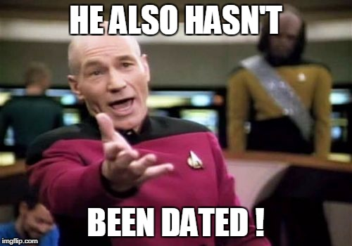 Picard Wtf Meme | HE ALSO HASN'T BEEN DATED ! | image tagged in memes,picard wtf | made w/ Imgflip meme maker