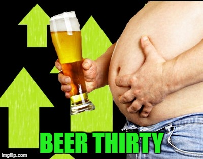 beer belly up vote | BEER THIRTY | image tagged in beer belly up vote | made w/ Imgflip meme maker