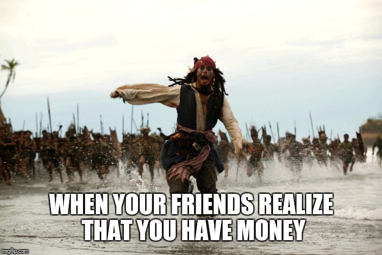 captain jack sparrow running | WHEN YOUR FRIENDS REALIZE THAT YOU HAVE MONEY | image tagged in captain jack sparrow running | made w/ Imgflip meme maker