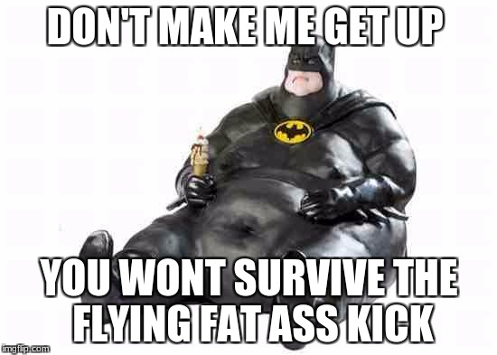 Sitting Fat Batman | DON'T MAKE ME GET UP YOU WONT SURVIVE THE FLYING FAT ASS KICK | image tagged in sitting fat batman | made w/ Imgflip meme maker