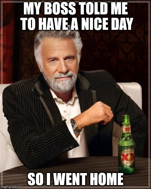 The Most Interesting Man In The World Meme | MY BOSS TOLD ME TO HAVE A NICE DAY SO I WENT HOME | image tagged in memes,the most interesting man in the world | made w/ Imgflip meme maker