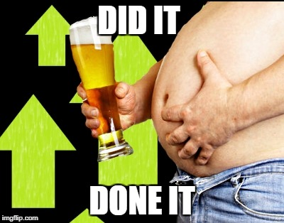 beer belly up vote | DID IT DONE IT | image tagged in beer belly up vote | made w/ Imgflip meme maker