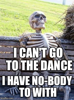 Waiting Skeleton Meme | I CAN'T GO TO THE DANCE I HAVE NO-BODY TO WITH | image tagged in memes,waiting skeleton | made w/ Imgflip meme maker
