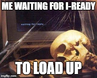 Waiting Skull |  ME WAITING FOR I-READY; TO LOAD UP | image tagged in waiting skull | made w/ Imgflip meme maker
