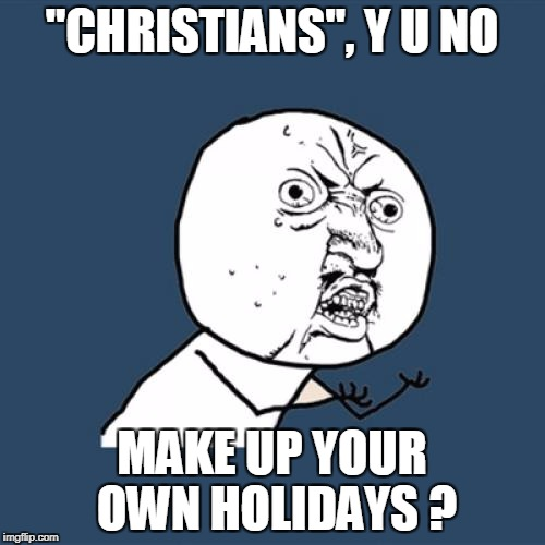 "Y U No Meme | ""CHRISTIANS"", Y U NO MAKE UP YOUR OWN HOLIDAYS ? 