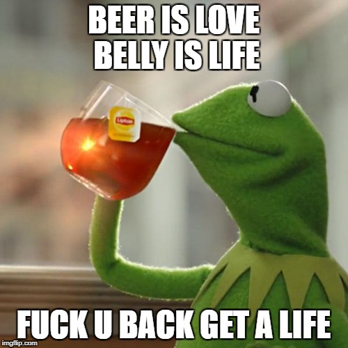 But Thats None Of My Business Meme | BEER IS LOVE BELLY IS LIFE F**K U BACK GET A LIFE | image tagged in memes,but thats none of my business,kermit the frog | made w/ Imgflip meme maker