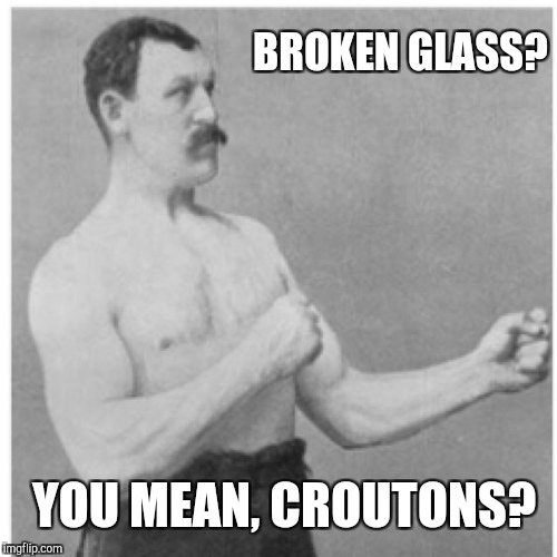 Overly Manly Man Meme | BROKEN GLASS? YOU MEAN, CROUTONS? | image tagged in memes,overly manly man | made w/ Imgflip meme maker