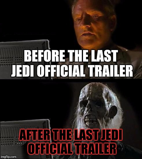 Waiting for the release of Star Wars: The Last Jedi like: | BEFORE THE LAST JEDI OFFICIAL TRAILER AFTER THE LAST JEDI OFFICIAL TRAILER | image tagged in memes,the last jedi,ill just wait here,star wars | made w/ Imgflip meme maker