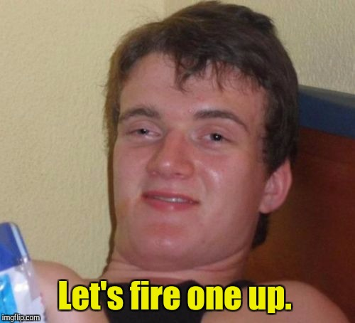 10 Guy Meme | Let's fire one up. | image tagged in memes,10 guy | made w/ Imgflip meme maker