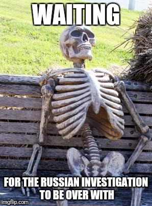 Waiting Skeleton Meme | WAITING FOR THE RUSSIAN INVESTIGATION TO BE OVER WITH | image tagged in memes,waiting skeleton | made w/ Imgflip meme maker