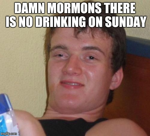 10 Guy Meme | DAMN MORMONS THERE IS NO DRINKING ON SUNDAY | image tagged in memes,10 guy | made w/ Imgflip meme maker