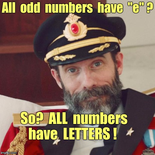 "You can Count on Captain Obvious | All  odd  numbers  have  ""e"" ? So?  ALL  numbers    have  LETTERS ! 