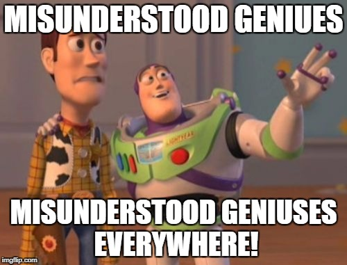 X, X Everywhere Meme | MISUNDERSTOOD GENIUES MISUNDERSTOOD GENIUSES EVERYWHERE! | image tagged in memes,x,x everywhere,x x everywhere | made w/ Imgflip meme maker