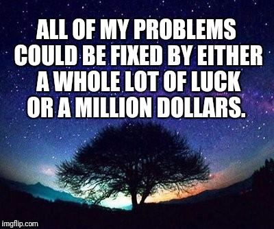 stars | ALL OF MY PROBLEMS COULD BE FIXED BY EITHER A WHOLE LOT OF LUCK OR A MILLION DOLLARS. | image tagged in stars | made w/ Imgflip meme maker